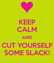 keep-calm-and-cut-yourself-some-slack-2